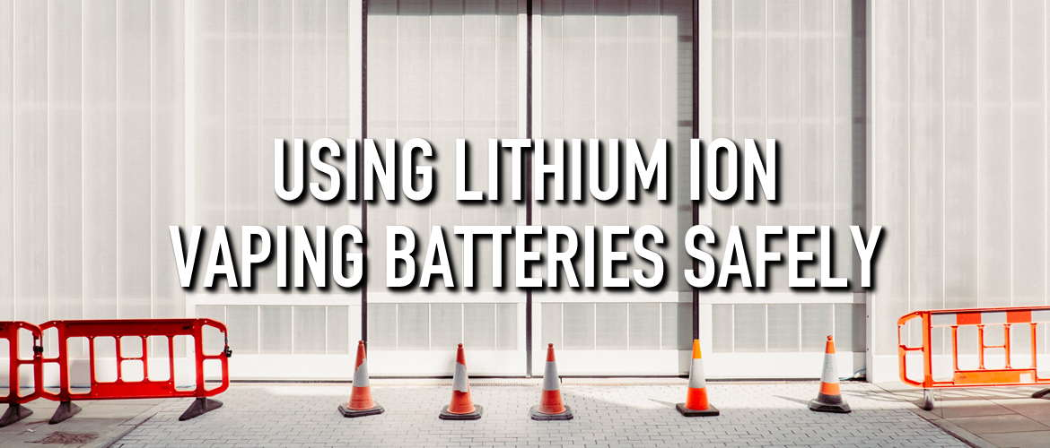 Using Lithium Ion Vaping Batteries Safely
