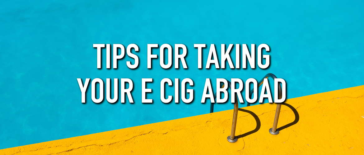 Tips for Taking Your E Cig Abroad