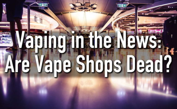 are vape shops dead? vaping in the news