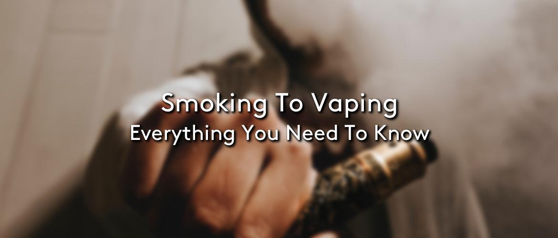 Smoking to Vaping: Everything you Need to Know