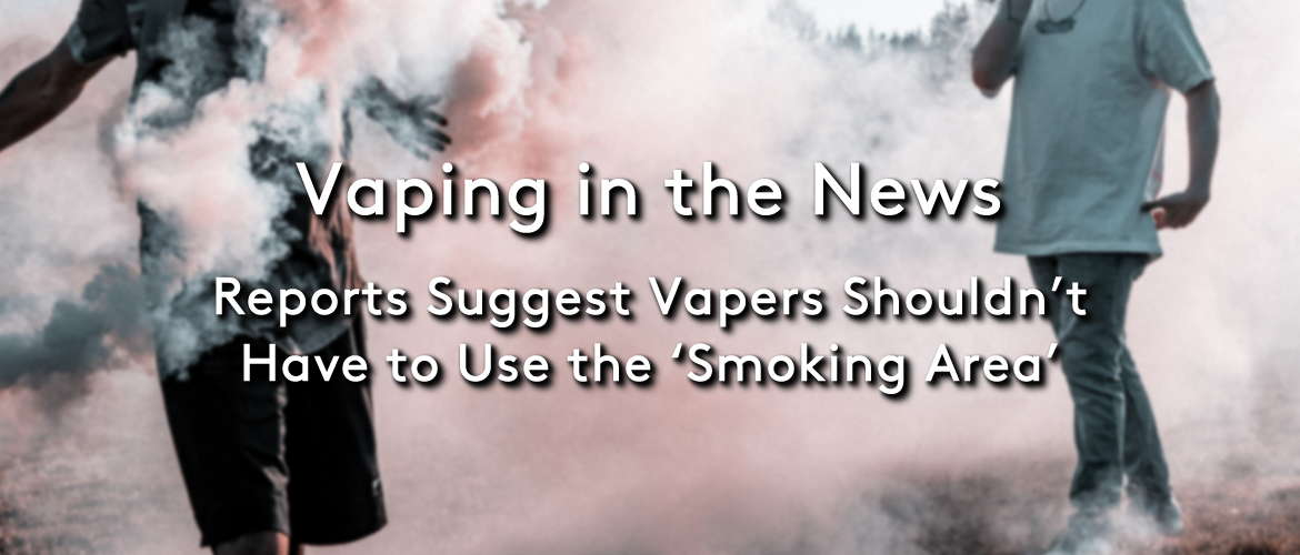 Reports Suggest Vapers Shouldnt Have to Use The Smoking Area