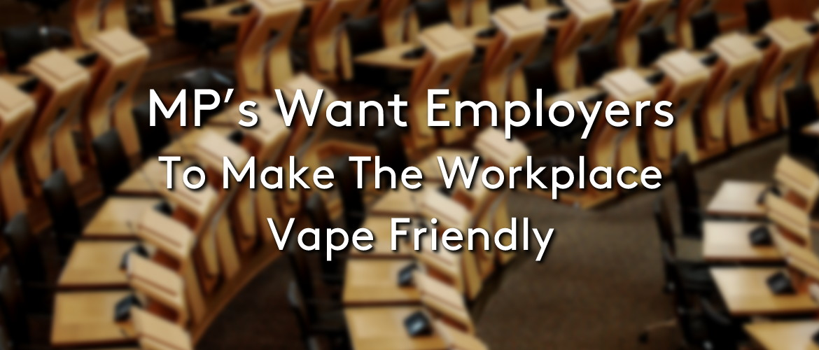 MPs Want The Workplace Vape Friendly
