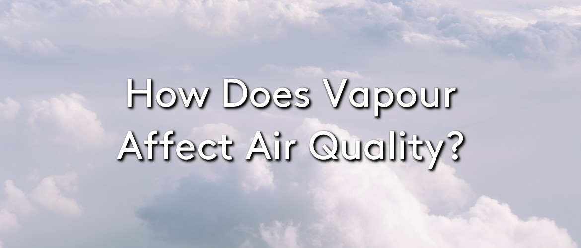 A cloudy white background with the title: How does vapour affect air quality?
