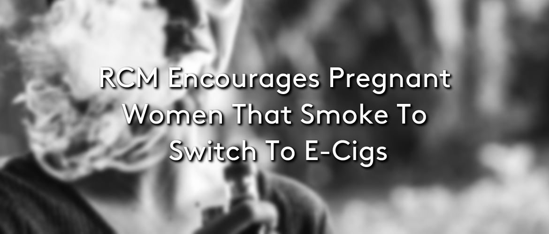 RCM Encourages Pregnant Women That Smoke To Switch To E-Cigs